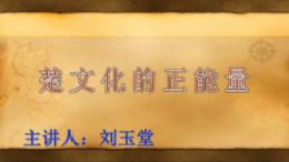 荆楚讲坛:楚文化的正能量。主讲人:刘玉堂。